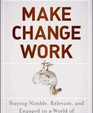 Make Change Work: Staying Nimble, Relevant, and Engaged in a World of Constant Change-- Complimentary Excerpt