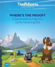 Where's the Proof? 5 Dashboards to Help You Justify Your Marketing ROI